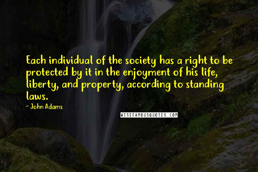 John Adams quotes: Each individual of the society has a right to be protected by it in the enjoyment of his life, liberty, and property, according to standing laws.