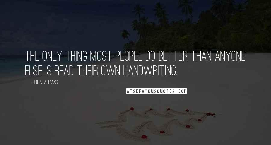 John Adams quotes: The only thing most people do better than anyone else is read their own handwriting.