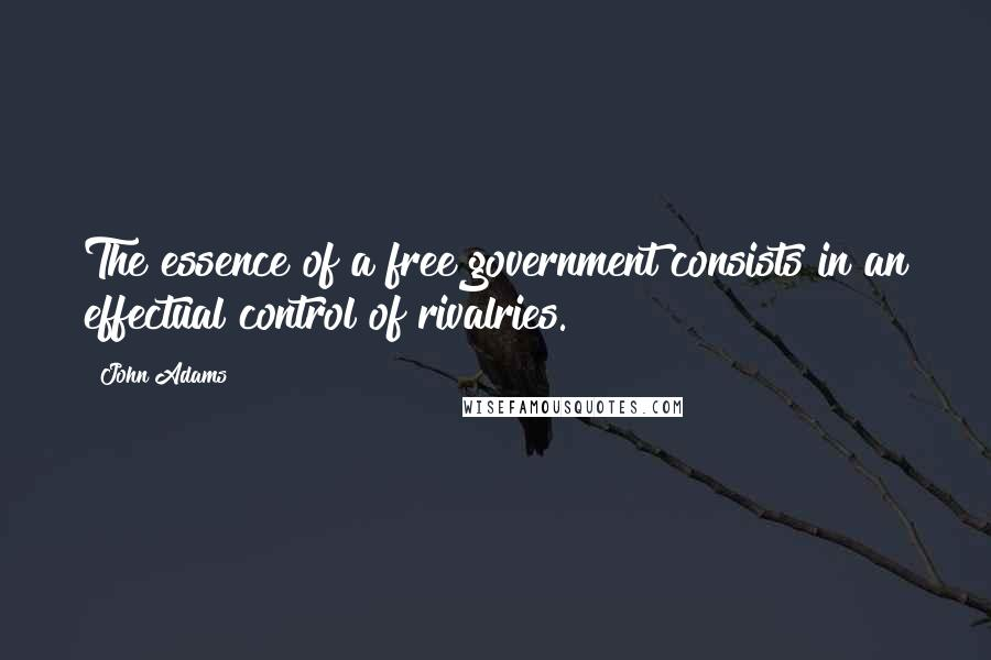 John Adams quotes: The essence of a free government consists in an effectual control of rivalries.