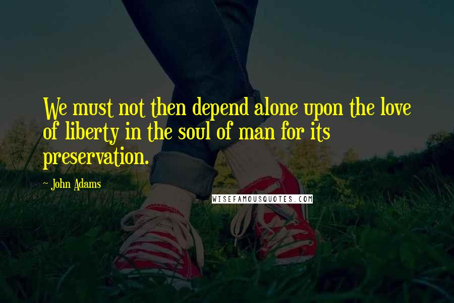 John Adams quotes: We must not then depend alone upon the love of liberty in the soul of man for its preservation.