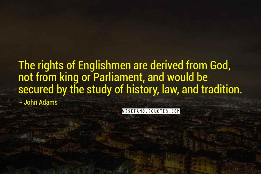 John Adams quotes: The rights of Englishmen are derived from God, not from king or Parliament, and would be secured by the study of history, law, and tradition.
