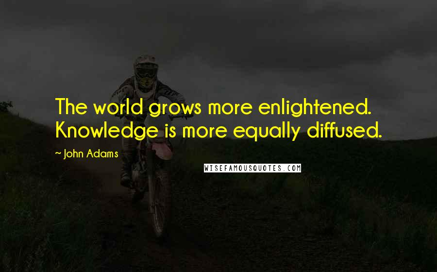 John Adams quotes: The world grows more enlightened. Knowledge is more equally diffused.