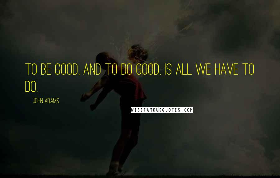John Adams quotes: To be good, and to do good, is all we have to do.