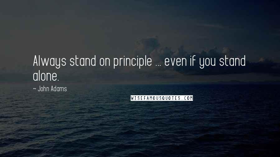 John Adams quotes: Always stand on principle ... even if you stand alone.