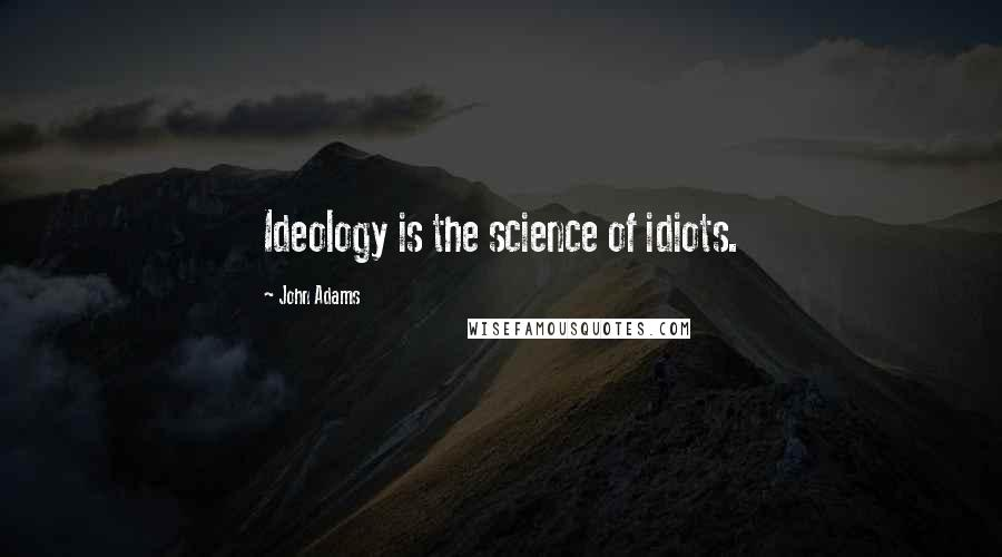 John Adams quotes: Ideology is the science of idiots.