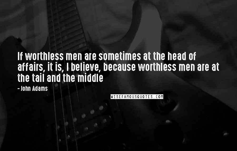 John Adams quotes: If worthless men are sometimes at the head of affairs, it is, I believe, because worthless men are at the tail and the middle