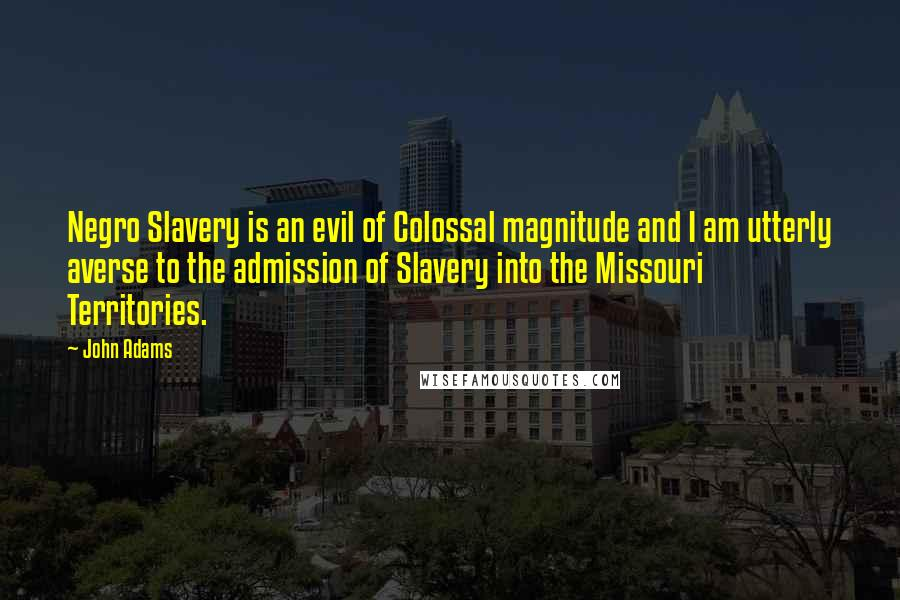 John Adams quotes: Negro Slavery is an evil of Colossal magnitude and I am utterly averse to the admission of Slavery into the Missouri Territories.
