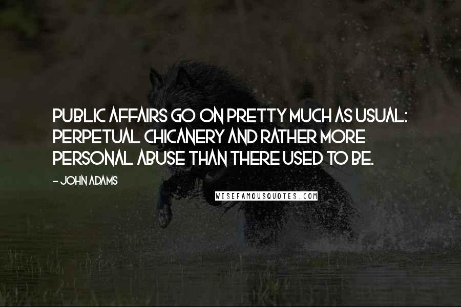 John Adams quotes: Public affairs go on pretty much as usual: perpetual chicanery and rather more personal abuse than there used to be.