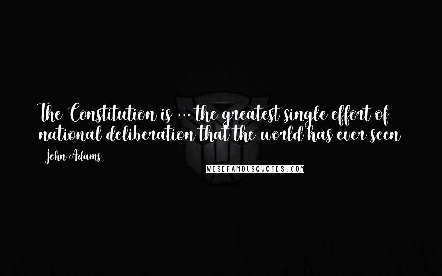 John Adams quotes: The Constitution is ... the greatest single effort of national deliberation that the world has ever seen