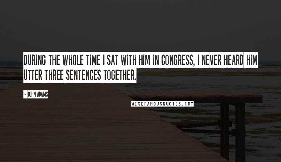 John Adams quotes: During the whole time I sat with him in Congress, I never heard him utter three sentences together.