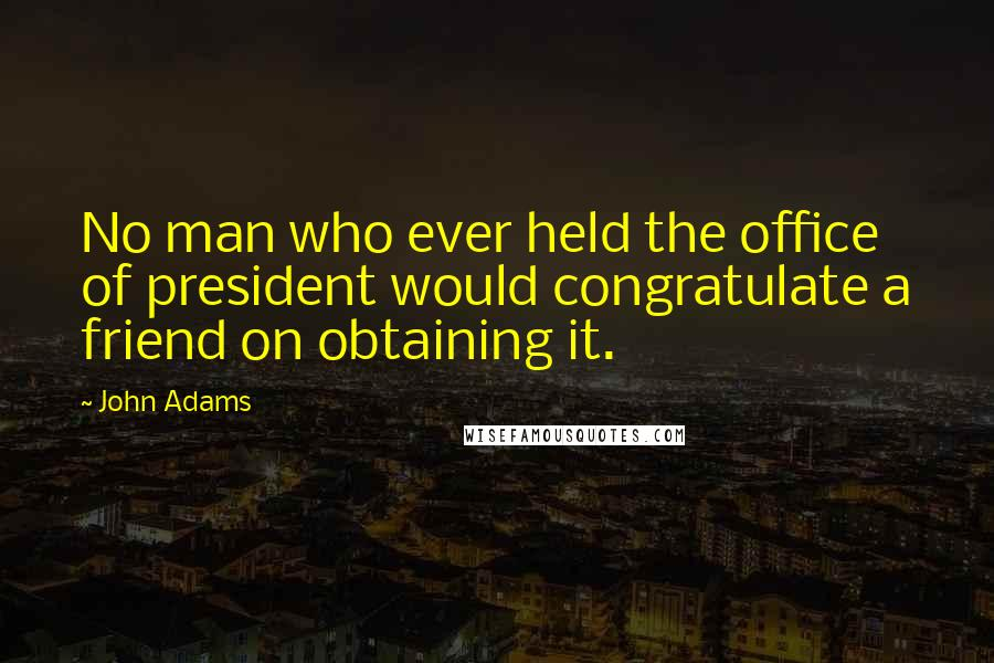 John Adams quotes: No man who ever held the office of president would congratulate a friend on obtaining it.