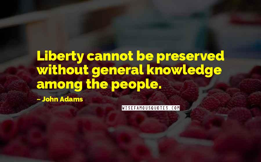 John Adams quotes: Liberty cannot be preserved without general knowledge among the people.