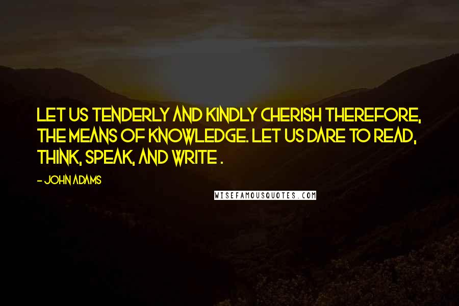 John Adams quotes: Let us tenderly and kindly cherish therefore, the means of knowledge. Let us dare to read, think, speak, and write .