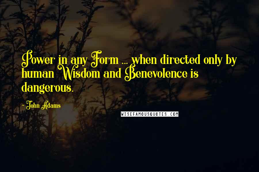 John Adams quotes: Power in any Form ... when directed only by human Wisdom and Benevolence is dangerous.