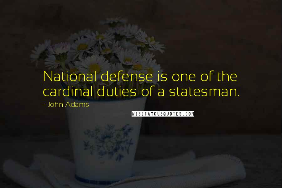 John Adams quotes: National defense is one of the cardinal duties of a statesman.