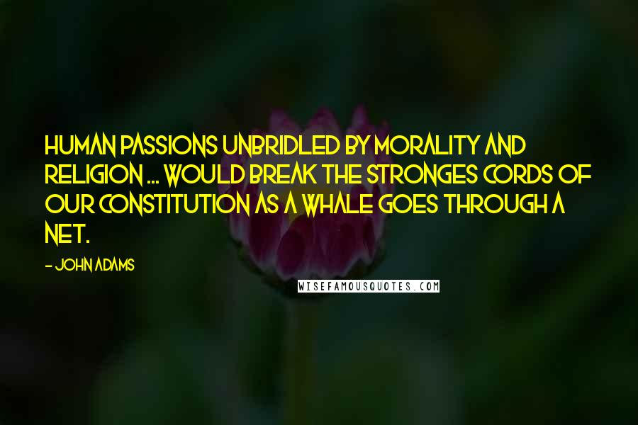 John Adams quotes: Human passions unbridled by morality and religion ... would break the stronges cords of our Constitution as a whale goes through a net.