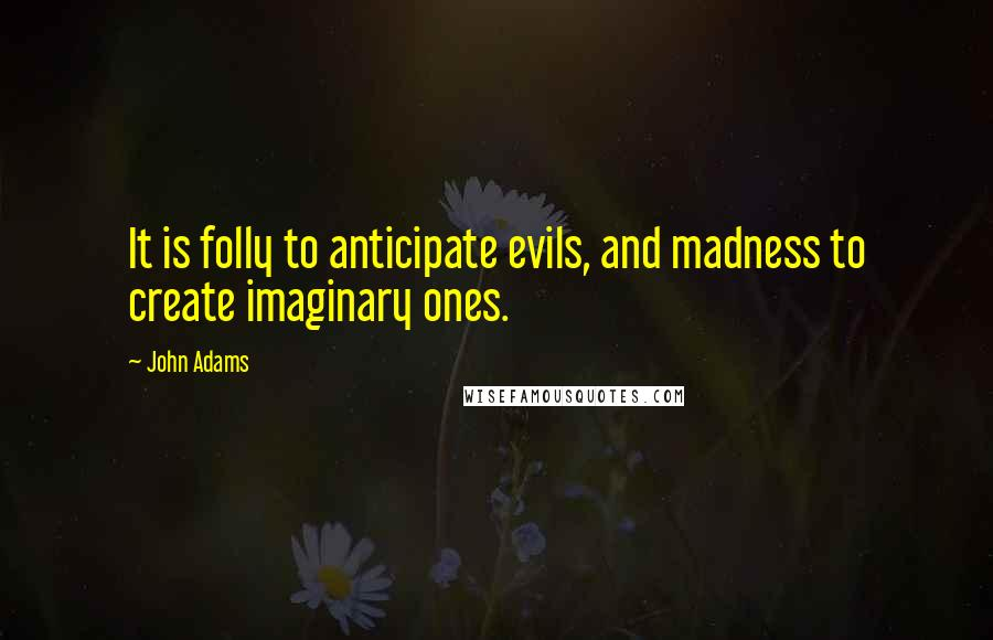 John Adams quotes: It is folly to anticipate evils, and madness to create imaginary ones.
