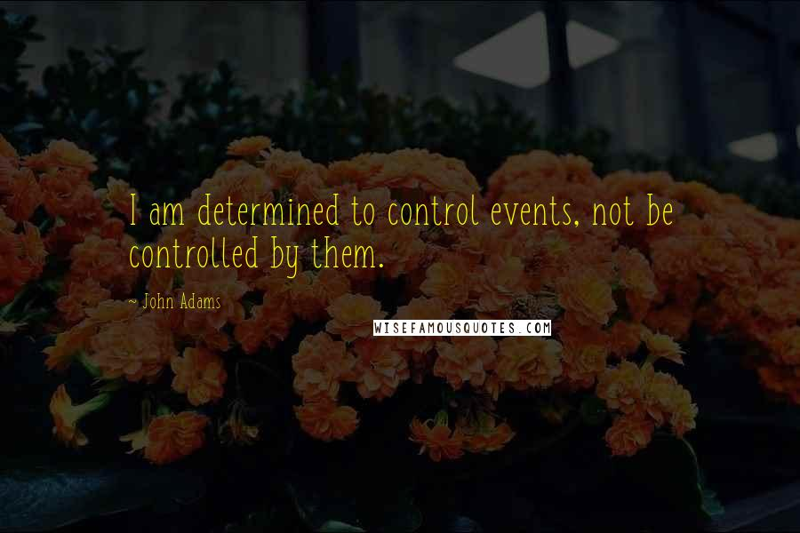 John Adams quotes: I am determined to control events, not be controlled by them.