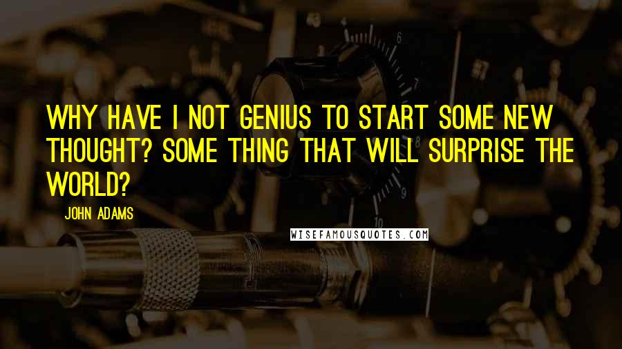 John Adams quotes: Why have I not genius to start some new thought? Some thing that will surprise the world?