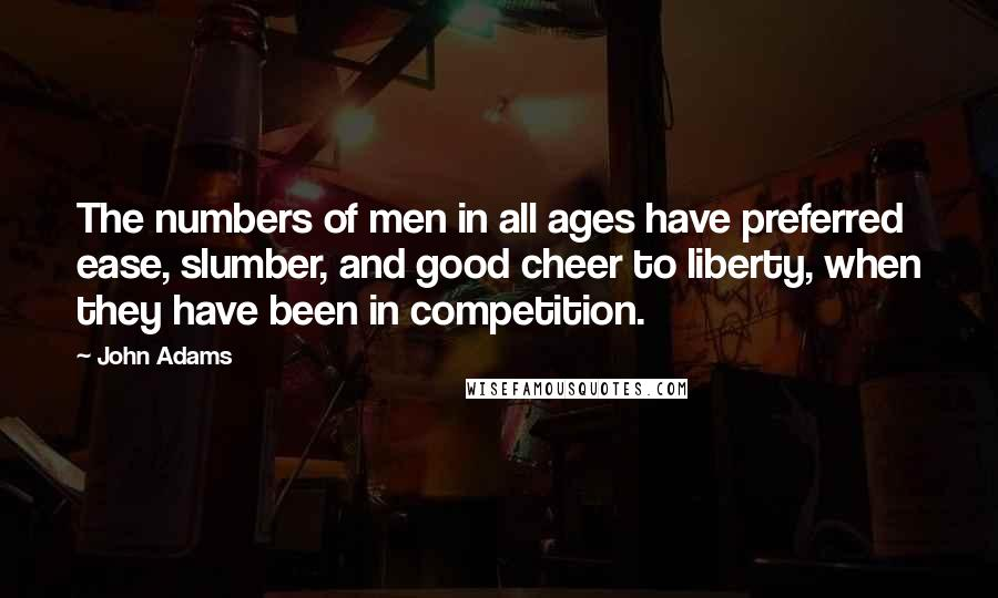 John Adams quotes: The numbers of men in all ages have preferred ease, slumber, and good cheer to liberty, when they have been in competition.