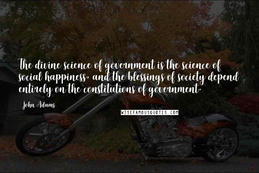 John Adams quotes: The divine science of government is the science of social happiness, and the blessings of society depend entirely on the constitutions of government.
