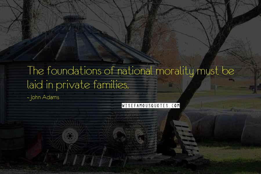 John Adams quotes: The foundations of national morality must be laid in private families.