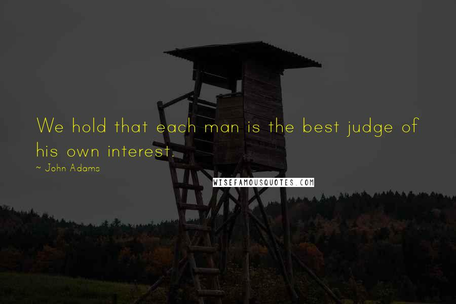 John Adams quotes: We hold that each man is the best judge of his own interest.