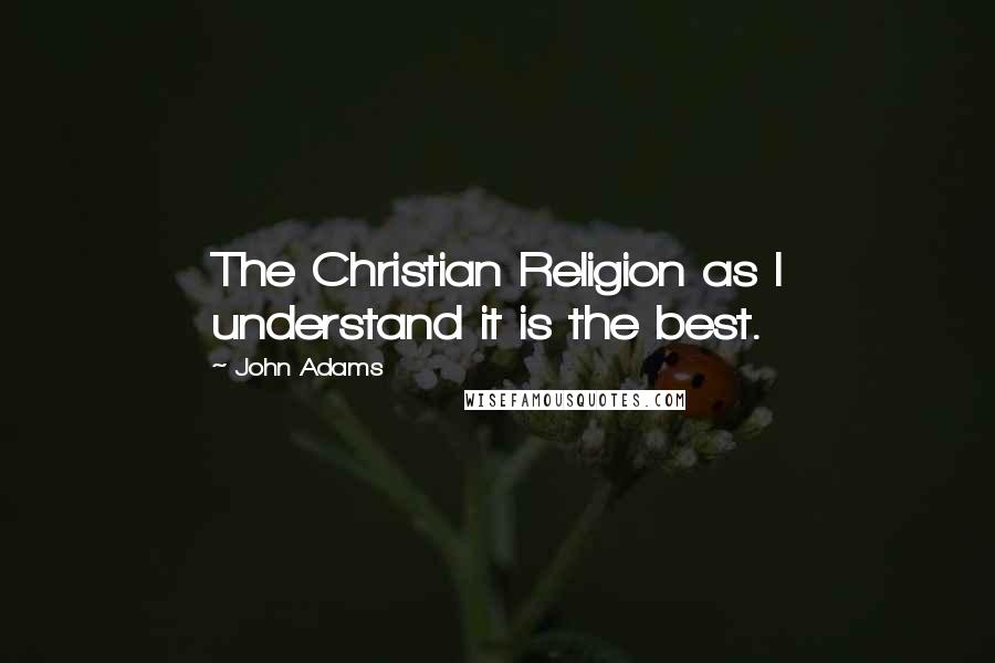 John Adams quotes: The Christian Religion as I understand it is the best.