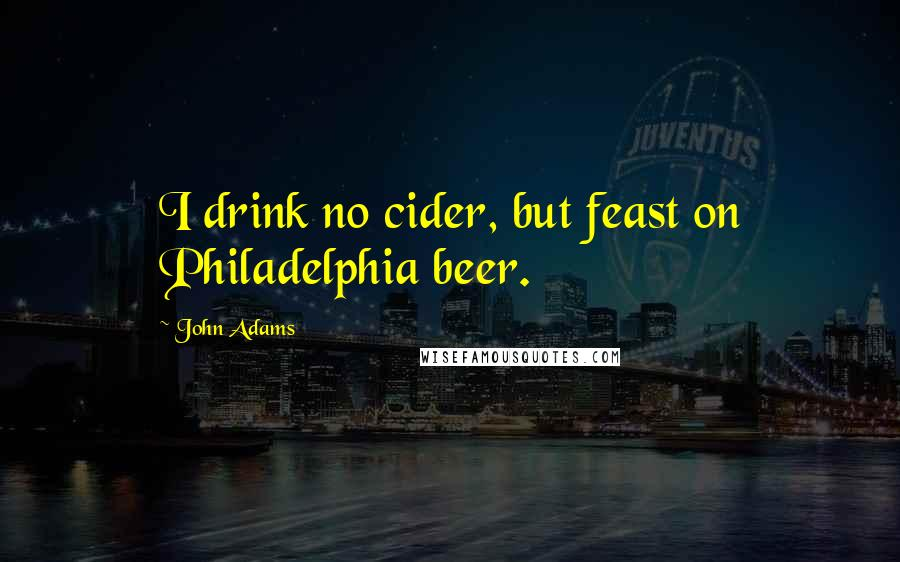 John Adams quotes: I drink no cider, but feast on Philadelphia beer.