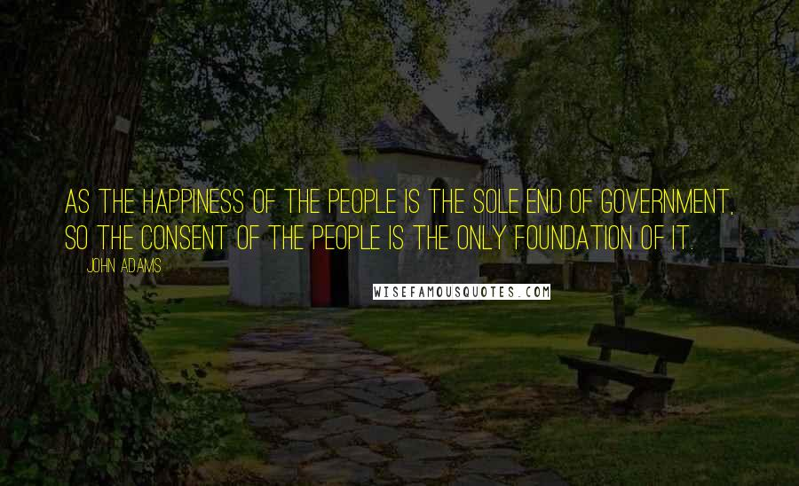 John Adams quotes: As the happiness of the people is the sole end of government, so the consent of the people is the only foundation of it.