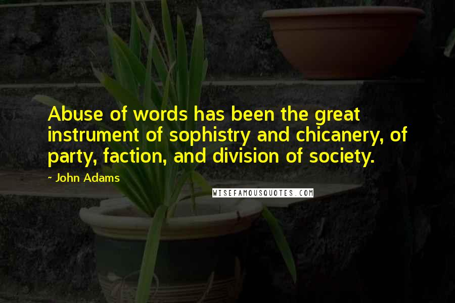 John Adams quotes: Abuse of words has been the great instrument of sophistry and chicanery, of party, faction, and division of society.