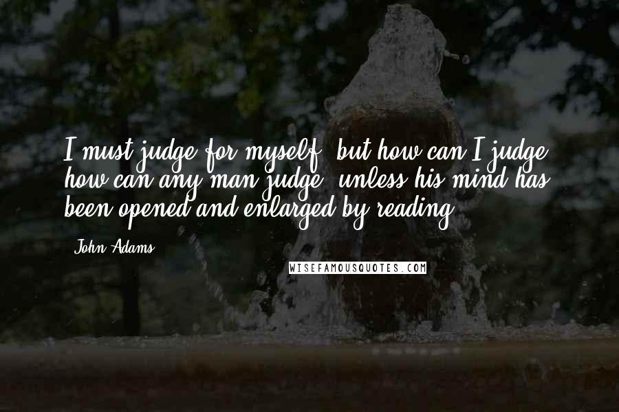 John Adams quotes: I must judge for myself, but how can I judge, how can any man judge, unless his mind has been opened and enlarged by reading.