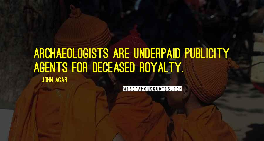 John Agar quotes: Archaeologists are underpaid publicity agents for deceased royalty.