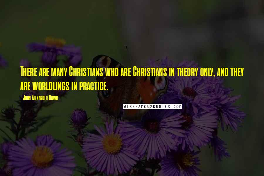 John Alexander Dowie quotes: There are many Christians who are Christians in theory only, and they are worldlings in practice.