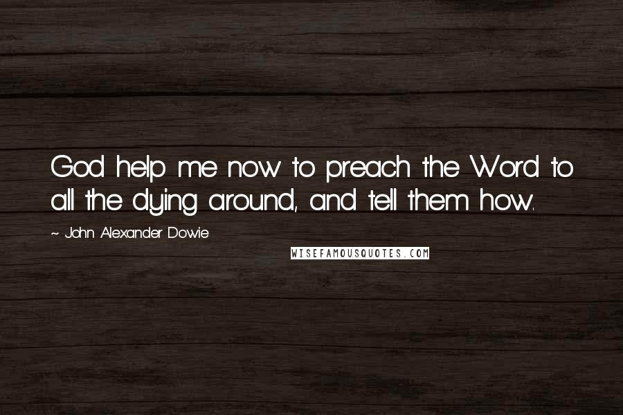 John Alexander Dowie quotes: God help me now to preach the Word to all the dying around, and tell them how.