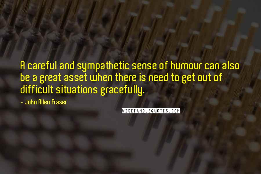 John Allen Fraser quotes: A careful and sympathetic sense of humour can also be a great asset when there is need to get out of difficult situations gracefully.