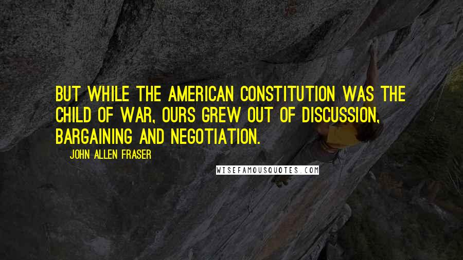 John Allen Fraser quotes: But while the American Constitution was the child of war, ours grew out of discussion, bargaining and negotiation.