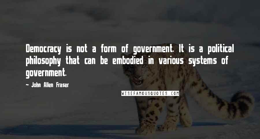 John Allen Fraser quotes: Democracy is not a form of government. It is a political philosophy that can be embodied in various systems of government.