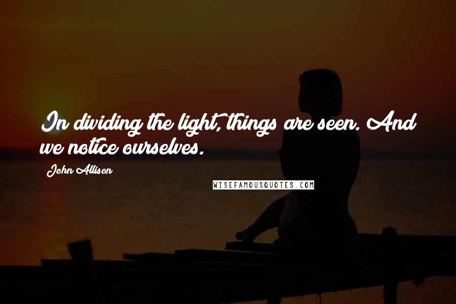 John Allison quotes: In dividing the light, things are seen. And we notice ourselves.