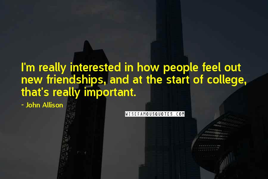 John Allison quotes: I'm really interested in how people feel out new friendships, and at the start of college, that's really important.