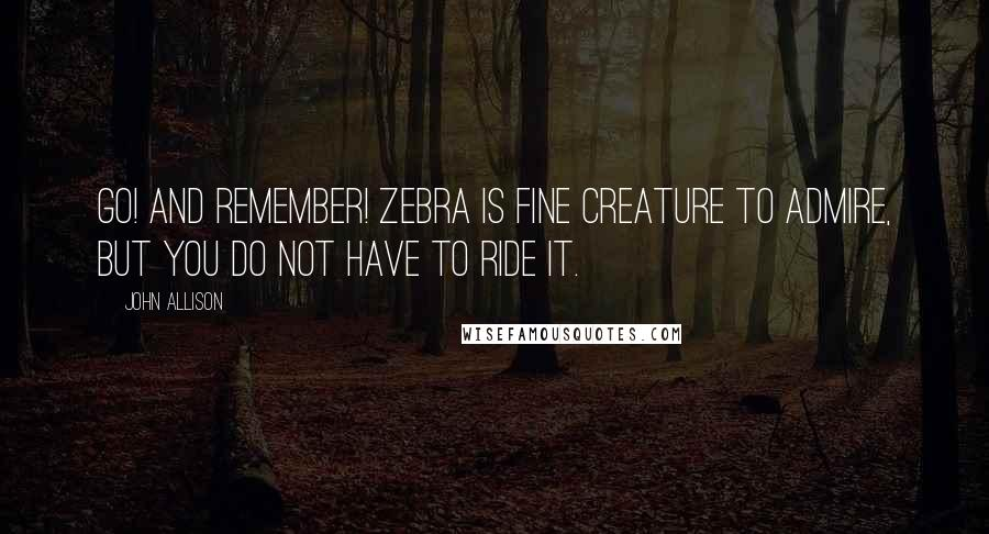 John Allison quotes: Go! And remember! Zebra is fine creature to admire, but you do not have to ride it.