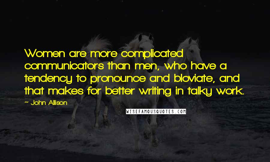 John Allison quotes: Women are more complicated communicators than men, who have a tendency to pronounce and bloviate, and that makes for better writing in talky work.