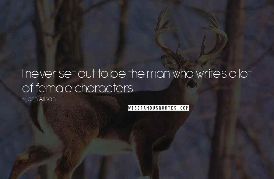 John Allison quotes: I never set out to be the man who writes a lot of female characters.