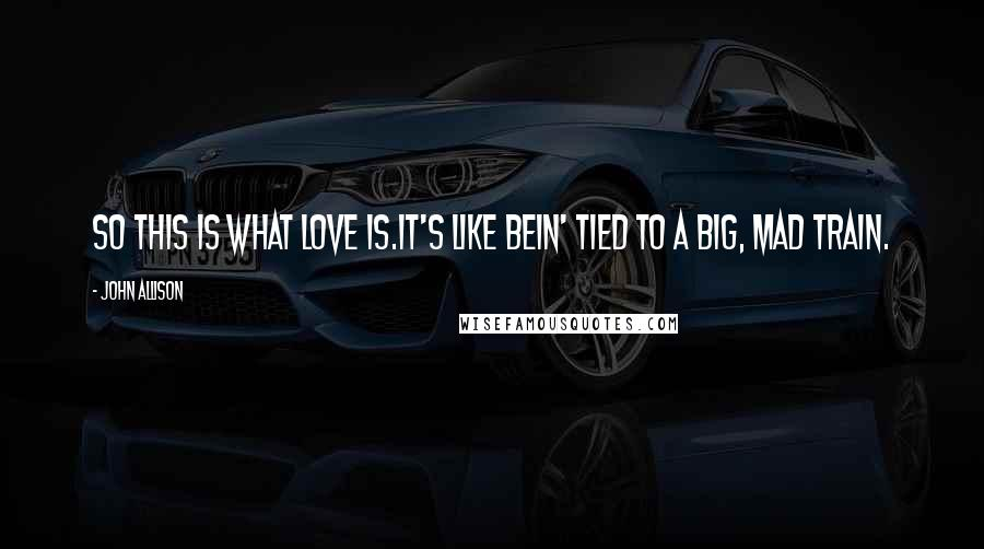 John Allison quotes: So this is what love is.It's like bein' tied to a big, mad train.