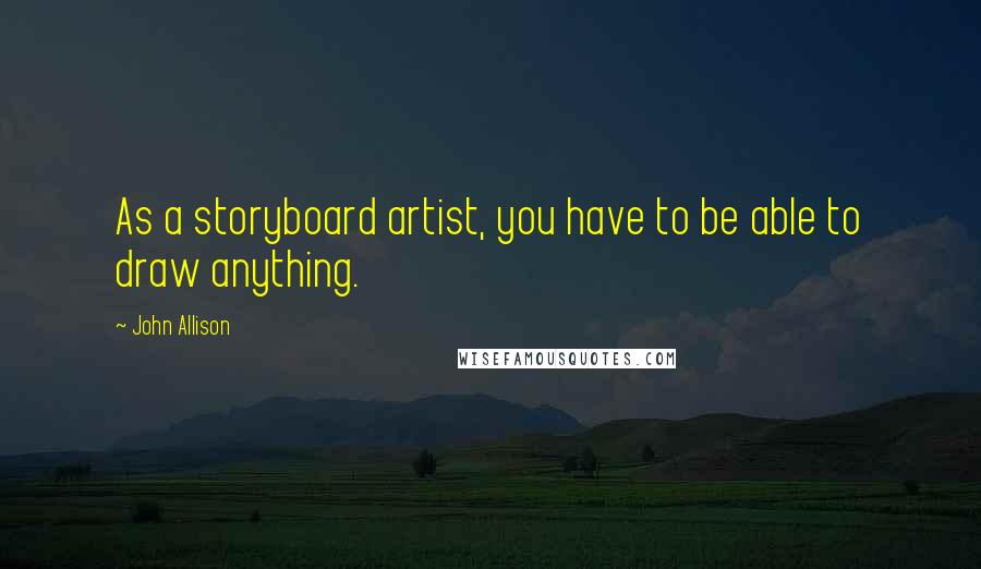 John Allison quotes: As a storyboard artist, you have to be able to draw anything.