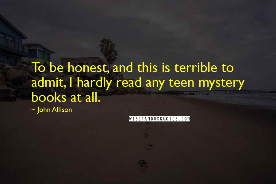 John Allison quotes: To be honest, and this is terrible to admit, I hardly read any teen mystery books at all.