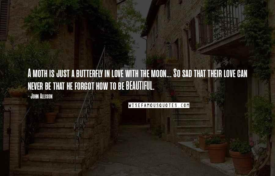 John Allison quotes: A moth is just a butterfly in love with the moon... So sad that their love can never be that he forgot how to be BEAUTIFUL.