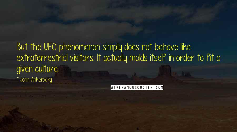 John Ankerberg quotes: But the UFO phenomenon simply does not behave like extraterrestrial visitors. It actually molds itself in order to fit a given culture.