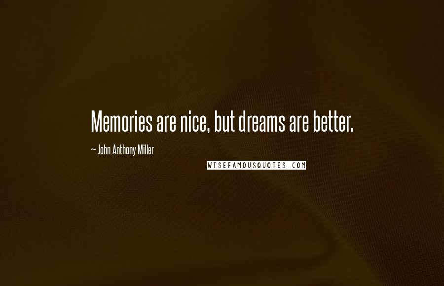 John Anthony Miller quotes: Memories are nice, but dreams are better.