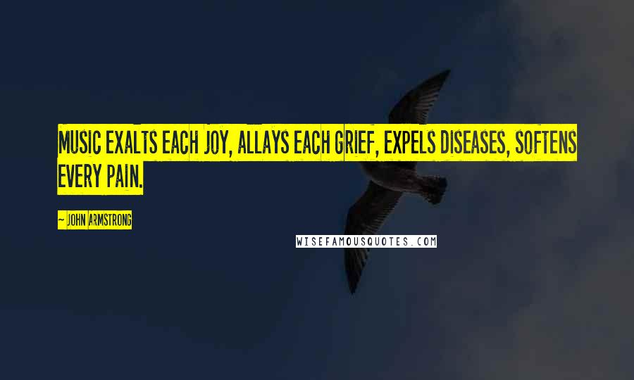 John Armstrong quotes: Music exalts each joy, allays each grief, expels diseases, softens every pain.